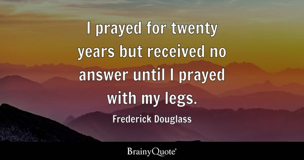I prayed for twenty years but received no answer until I prayed with my legs. - Frederick Douglass
