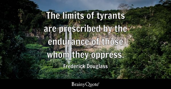 The limits of tyrants are prescribed by the endurance of those whom they oppress. - Frederick Douglass