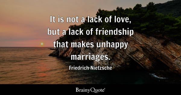 It is not a lack of love, but a lack of friendship that makes unhappy marriages. - Friedrich Nietzsche