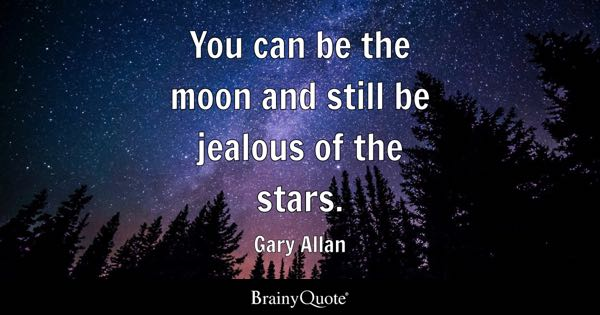 You can be the moon and still be jealous of the stars. - Gary Allan