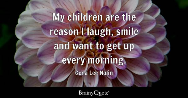 My children are the reason I laugh, smile and want to get up every morning. - Gena Lee Nolin