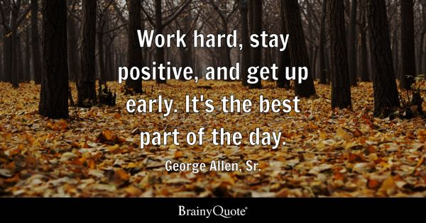 Work hard, stay positive, and get up early. It's the best part of the day. - George Allen, Sr.