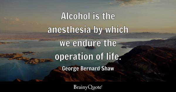 Alcohol is the anesthesia by which we endure the operation of life. - George Bernard Shaw