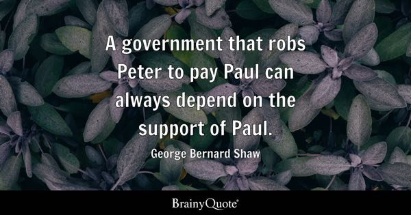 A government that robs Peter to pay Paul can always depend on the support of Paul. - George Bernard Shaw