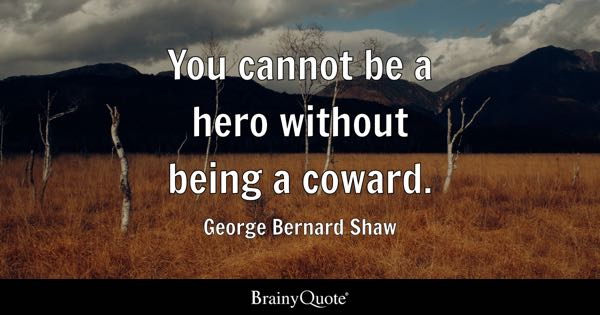You cannot be a hero without being a coward. - George Bernard Shaw