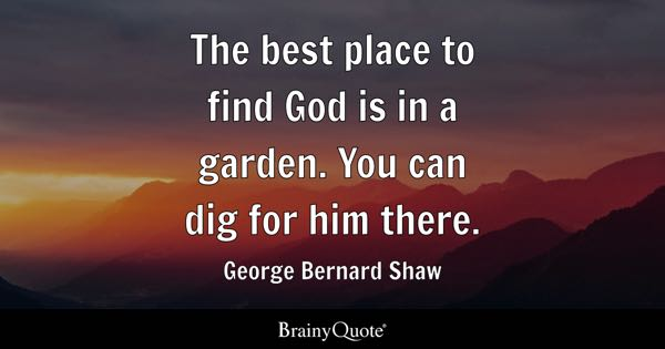 The best place to find God is in a garden. You can dig for him there. - George Bernard Shaw