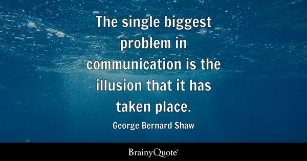 The single biggest problem in communication is the illusion that it has taken place. - George Bernard Shaw