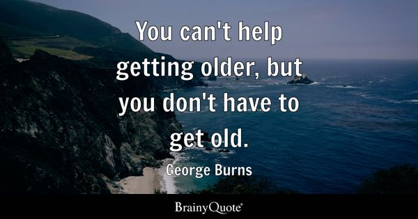 You can't help getting older, but you don't have to get old. - George Burns