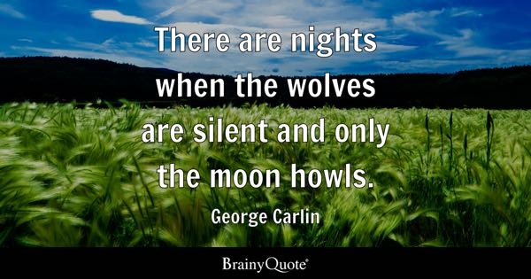 There are nights when the wolves are silent and only the moon howls. - George Carlin