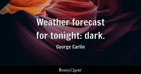 Weather forecast for tonight: dark. - George Carlin