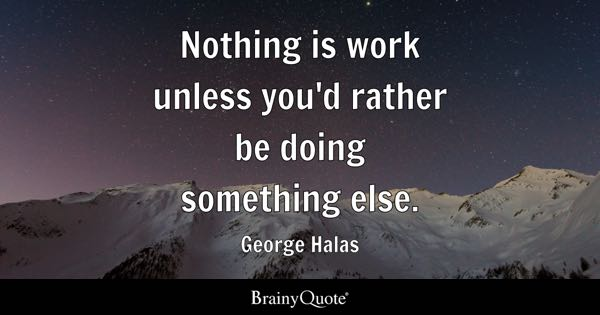 Nothing is work unless you'd rather be doing something else. - George Halas