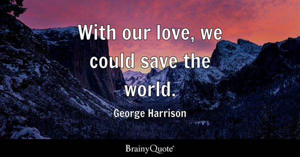 With our love, we could save the world. - George Harrison
