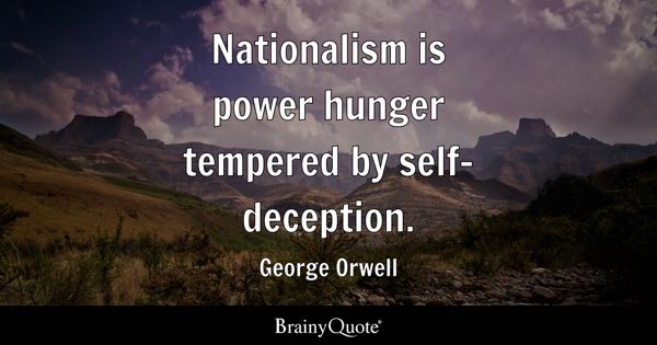 Nationalism is power hunger tempered by self-deception. - George Orwell