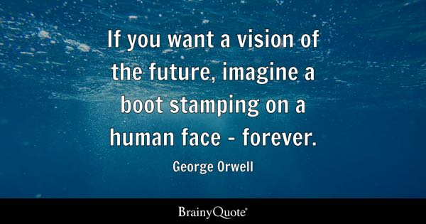 If you want a vision of the future, imagine a boot stamping on a human face - forever. - George Orwell