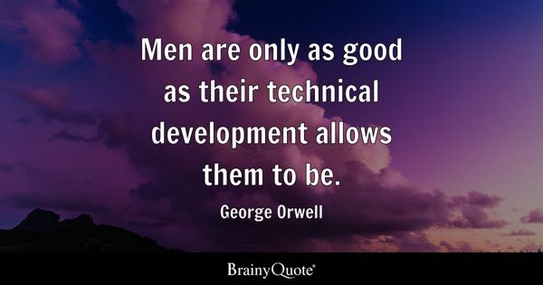 Men are only as good as their technical development allows them to be. - George Orwell