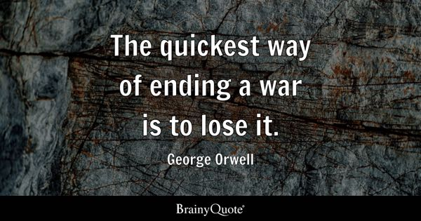 The quickest way of ending a war is to lose it. - George Orwell