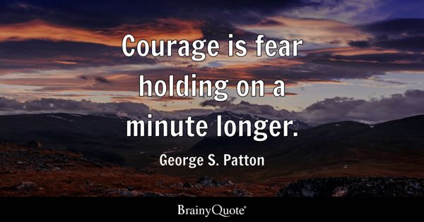 Courage is fear holding on a minute longer. - George S. Patton
