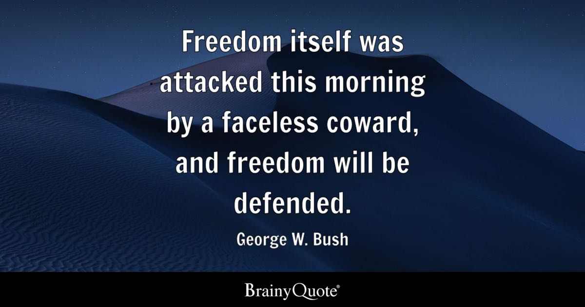 Freedom itself was attacked this morning by a faceless coward, and freedom will be defended. - George W. Bush