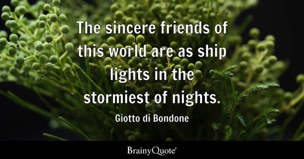 The sincere friends of this world are as ship lights in the stormiest of nights. - Giotto di Bondone
