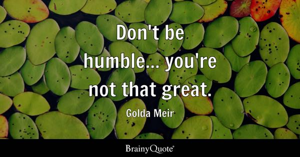 Don't be humble... you're not that great. - Golda Meir