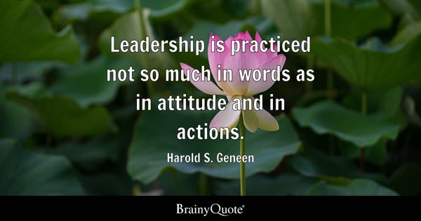 Leadership is practiced not so much in words as in attitude and in actions. - Harold S. Geneen