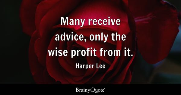 Many receive advice, only the wise profit from it. - Harper Lee