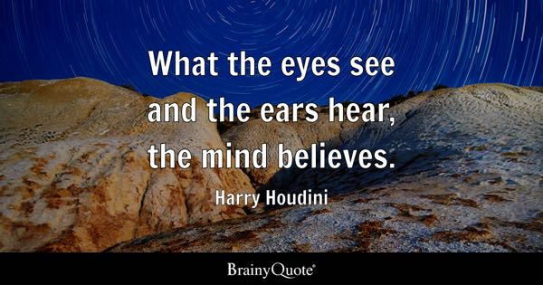 What the eyes see and the ears hear, the mind believes. - Harry Houdini