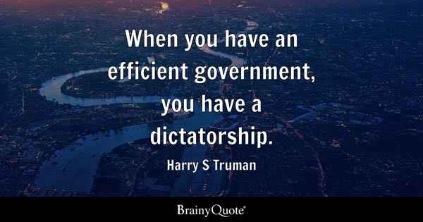When you have an efficient government, you have a dictatorship. - Harry S Truman