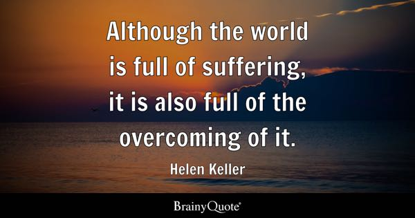 Although the world is full of suffering, it is also full of the overcoming of it. - Helen Keller