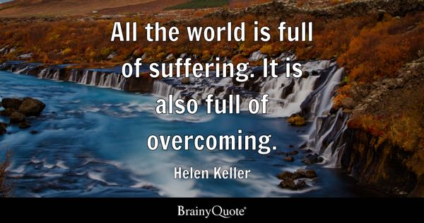 All the world is full of suffering. It is also full of overcoming. - Helen Keller