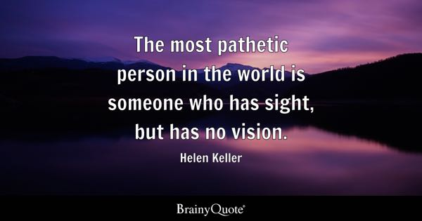 The most pathetic person in the world is someone who has sight, but has no vision. - Helen Keller