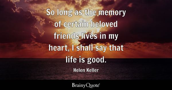 So long as the memory of certain beloved friends lives in my heart, I shall say that life is good. - Helen Keller