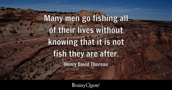 Many men go fishing all of their lives without knowing that it is not fish they are after. - Henry David Thoreau