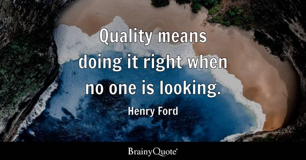Quality means doing it right when no one is looking. - Henry Ford