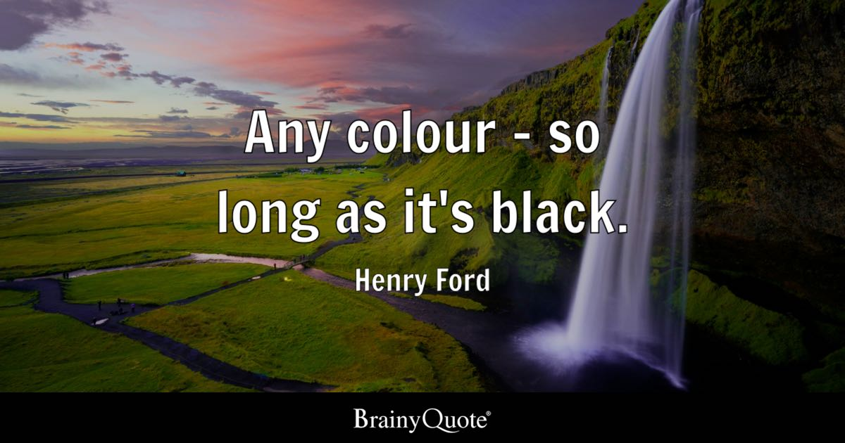 Any colour - so long as it's black. - Henry Ford