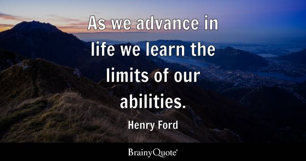 As we advance in life we learn the limits of our abilities. - Henry Ford