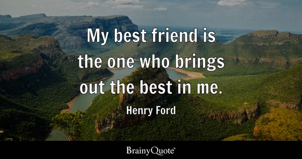My best friend is the one who brings out the best in me. - Henry Ford