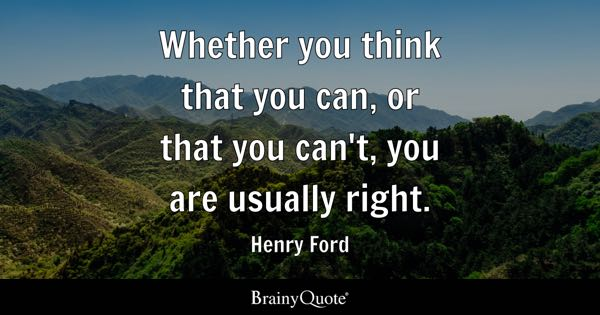 Whether you think that you can, or that you can't, you are usually right. - Henry Ford