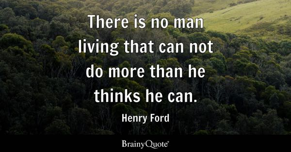 There is no man living that can not do more than he thinks he can. - Henry Ford
