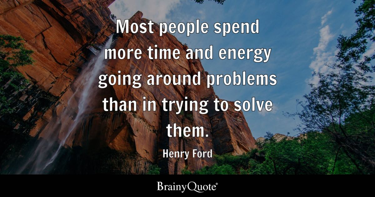 Most people spend more time and energy going around problems than in trying to solve them. - Henry Ford