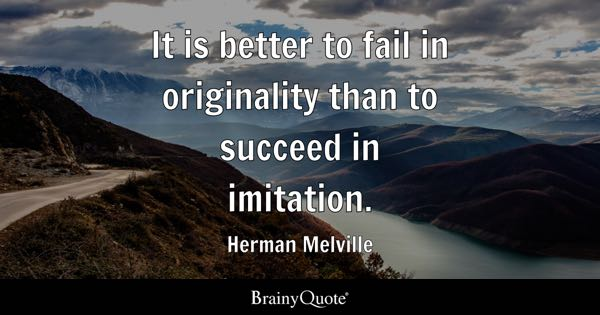 It is better to fail in originality than to succeed in imitation. - Herman Melville