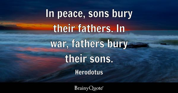 In peace, sons bury their fathers. In war, fathers bury their sons. - Herodotus
