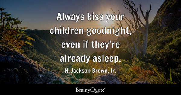 Always kiss your children goodnight, even if they're already asleep. - H. Jackson Brown, Jr.