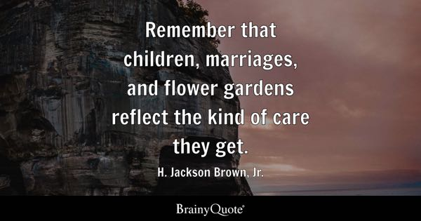 Remember that children, marriages, and flower gardens reflect the kind of care they get. - H. Jackson Brown, Jr.