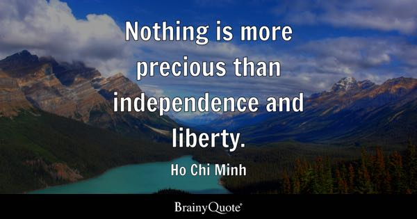 Nothing is more precious than independence and liberty. - Ho Chi Minh