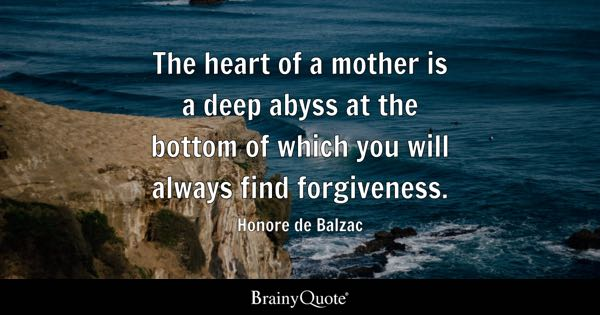 The heart of a mother is a deep abyss at the bottom of which you will always find forgiveness. - Honore de Balzac