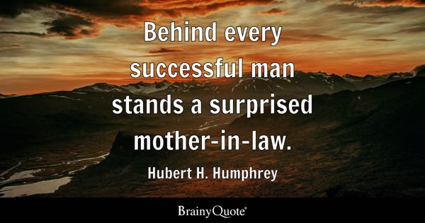 Behind every successful man stands a surprised mother-in-law. - Hubert H. Humphrey