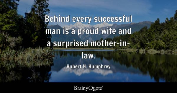 Behind every successful man is a proud wife and a surprised mother-in-law. - Hubert H. Humphrey