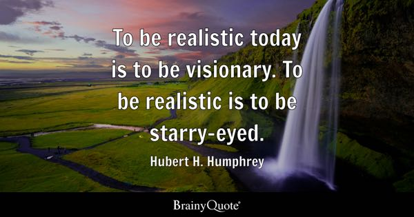 To be realistic today is to be visionary. To be realistic is to be starry-eyed. - Hubert H. Humphrey