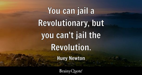 You can jail a Revolutionary, but you can't jail the Revolution. - Huey Newton